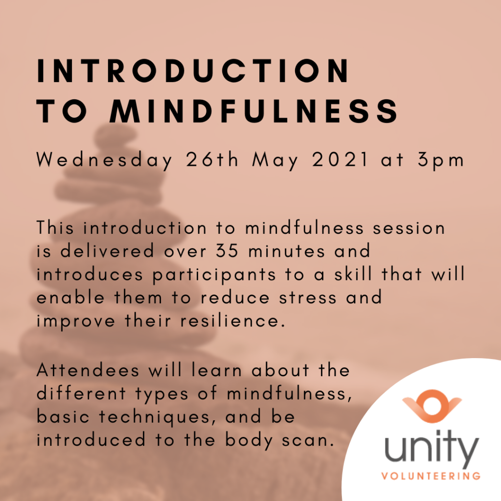 Informational image with a faded orange background image to match the Unity Volunteering logo with the beach and a stack of stones.  The information reads:  Introduction to Mindfulness, Wednesday 26th May 2021 at 3pm.  This introduction to mindfulness session is delivered over 35 minutes and introduces participants to a skill that will enable them to reduce stress and improve their resilience.  Attendees will learn about the different types of mindfulness, basic techniques, and be introduced to the body scan.